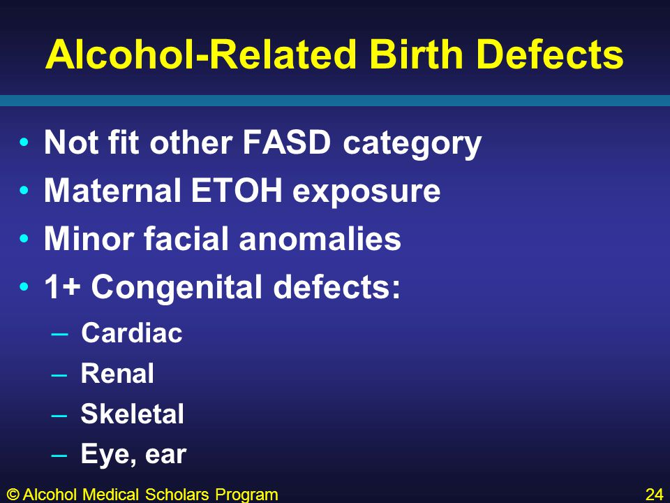 Alcohol-Related Birth Defects Not fit other FASD category Maternal ETOH exposure Minor facial anomalies 1+ Congenital defects: – Cardiac – Renal – Skeletal – Eye, ear © Alcohol Medical Scholars Program24