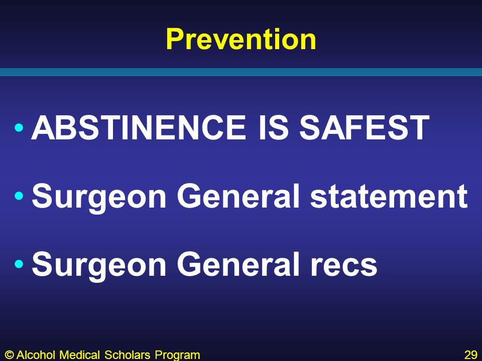 Prevention ABSTINENCE IS SAFEST Surgeon General statement Surgeon General recs © Alcohol Medical Scholars Program29