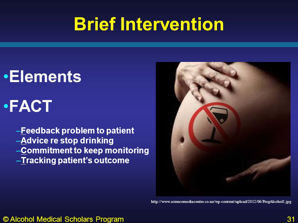 Brief Intervention Elements FACT –Feedback problem to patient –Advice re stop drinking –Commitment to keep monitoring –Tracking patient's outcome © Alcohol Medical Scholars Program31 http://www.sciencemediacentre.co.nz/wp-content/upload/2012/06/PregAlcohol1.jpg