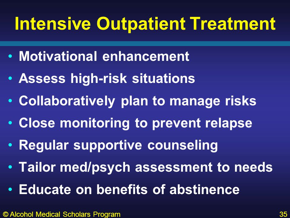 Intensive Outpatient Treatment Motivational enhancement Assess high-risk situations Collaboratively plan to manage risks Close monitoring to prevent relapse Regular supportive counseling Tailor med/psych assessment to needs Educate on benefits of abstinence © Alcohol Medical Scholars Program35
