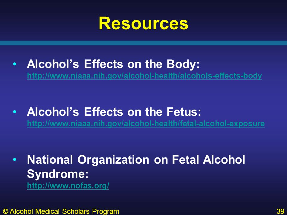 Resources Alcohol's Effects on the Body: http://www.niaaa.nih.gov/alcohol-health/alcohols-effects-body http://www.niaaa.nih.gov/alcohol-health/alcohols-effects-body Alcohol's Effects on the Fetus: http://www.niaaa.nih.gov/alcohol-health/fetal-alcohol-exposure http://www.niaaa.nih.gov/alcohol-health/fetal-alcohol-exposure National Organization on Fetal Alcohol Syndrome: http://www.nofas.org/ http://www.nofas.org/ © Alcohol Medical Scholars Program39