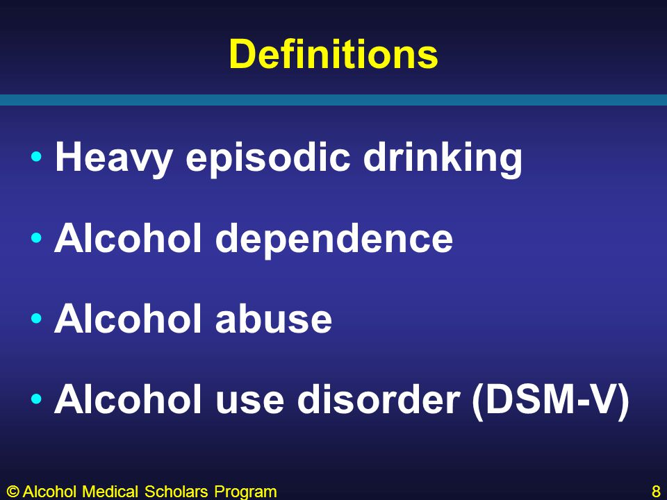 © Alcohol Medical Scholars Program8 Definitions Heavy episodic drinking Alcohol dependence Alcohol abuse Alcohol use disorder (DSM-V)
