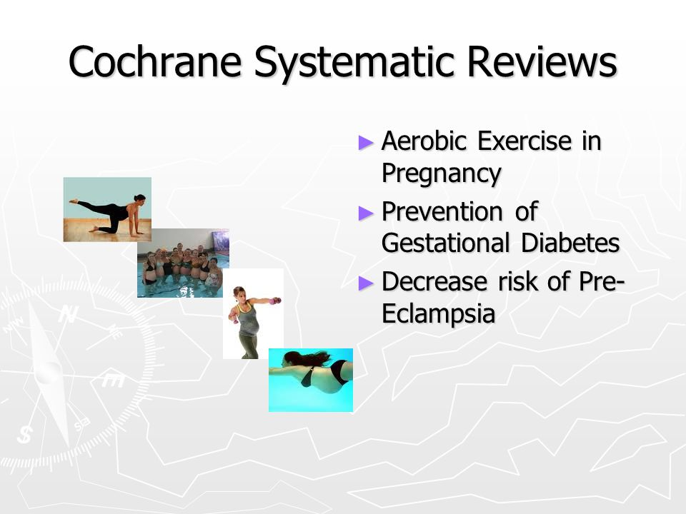 Cochrane Systematic Reviews ► Aerobic Exercise in Pregnancy ► Prevention of Gestational Diabetes ► Decrease risk of Pre- Eclampsia