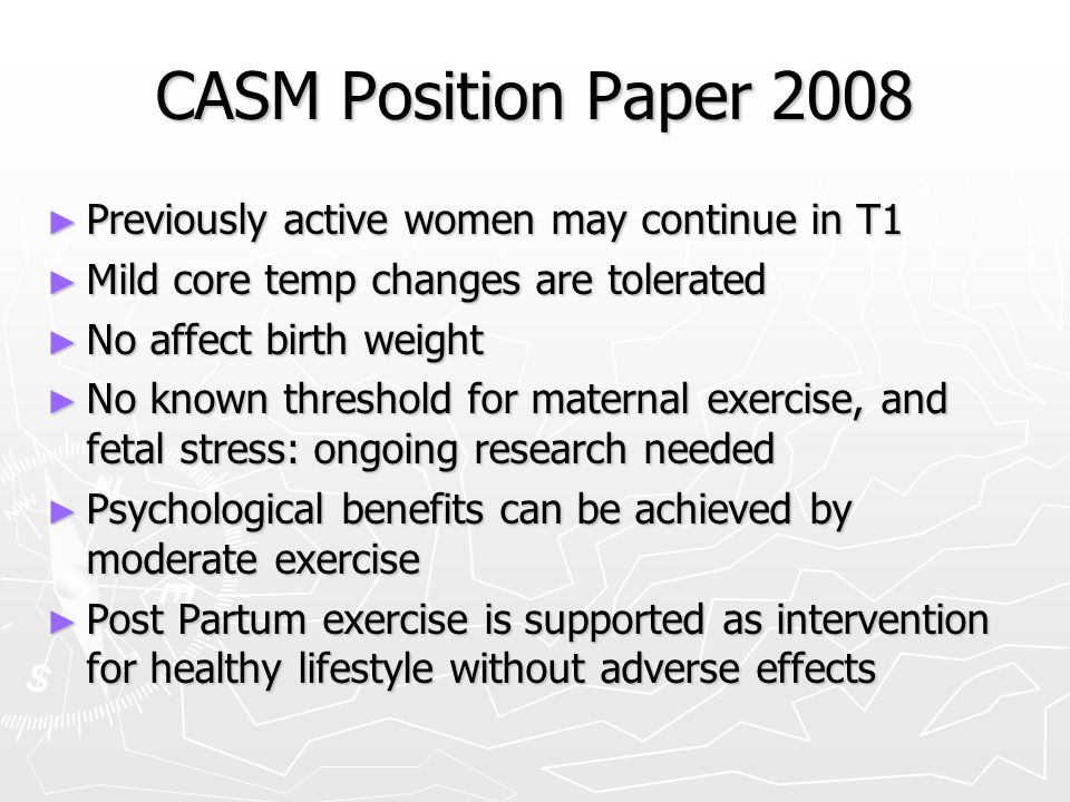CASM Position Paper 2008 ► Previously active women may continue in T1 ► Mild core temp changes are tolerated ► No affect birth weight ► No known threshold for maternal exercise, and fetal stress: ongoing research needed ► Psychological benefits can be achieved by moderate exercise ► Post Partum exercise is supported as intervention for healthy lifestyle without adverse effects