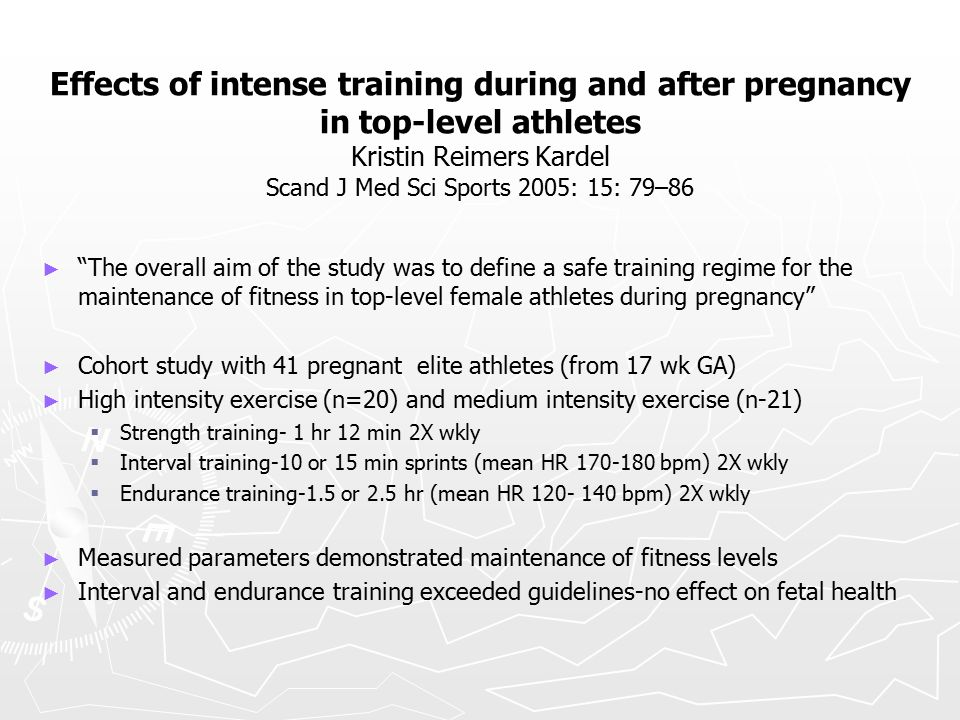 Effects of intense training during and after pregnancy in top-level athletes Kristin Reimers Kardel Scand J Med Sci Sports 2005: 15: 79–86 ► ► The overall aim of the study was to define a safe training regime for the maintenance of fitness in top-level female athletes during pregnancy ► ► Cohort study with 41 pregnant elite athletes (from 17 wk GA) ► ► High intensity exercise (n=20) and medium intensity exercise (n-21)   Strength training- 1 hr 12 min 2X wkly   Interval training-10 or 15 min sprints (mean HR 170-180 bpm) 2X wkly   Endurance training-1.5 or 2.5 hr (mean HR 120- 140 bpm) 2X wkly ► ► Measured parameters demonstrated maintenance of fitness levels ► ► Interval and endurance training exceeded guidelines-no effect on fetal health