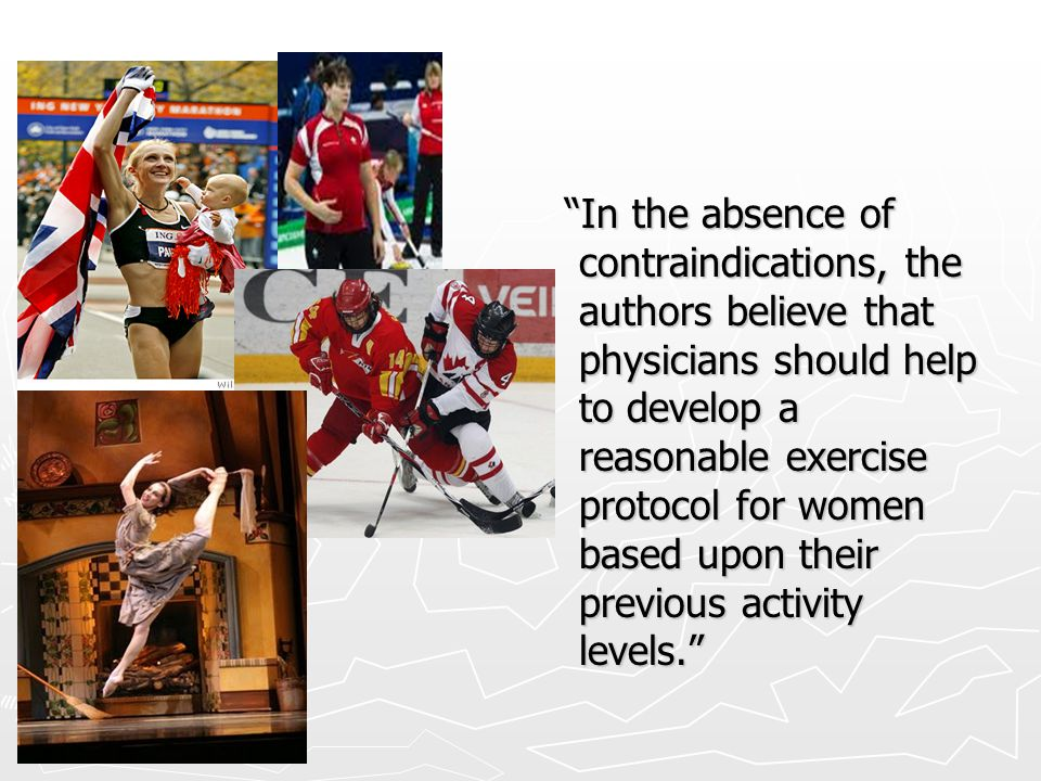 In the absence of contraindications, the authors believe that physicians should help to develop a reasonable exercise protocol for women based upon their previous activity levels.
