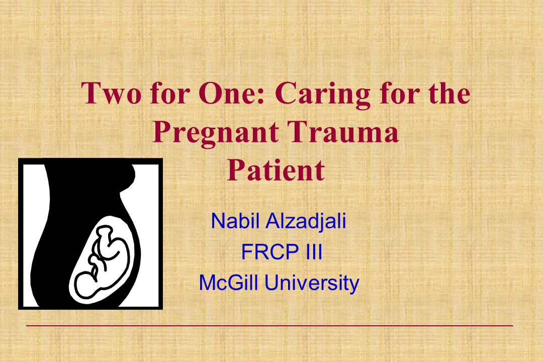 Two for One: Caring for the Pregnant Trauma Patient Nabil Alzadjali FRCP III McGill University