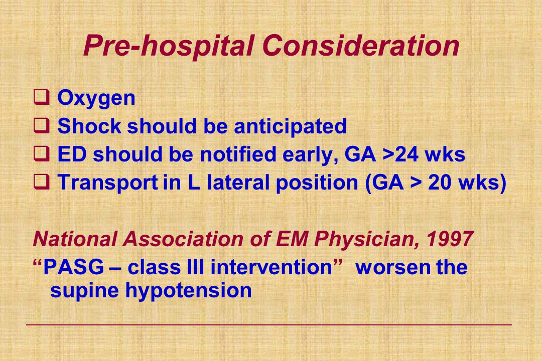 Pre-hospital Consideration  Oxygen  Shock should be anticipated  ED should be notified early, GA >24 wks  Transport in L lateral position (GA > 20 wks) National Association of EM Physician, 1997 PASG – class III intervention worsen the supine hypotension