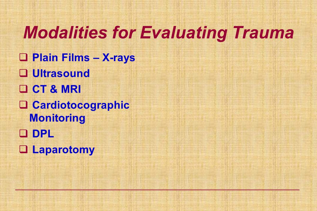 Modalities for Evaluating Trauma  Plain Films – X-rays  Ultrasound  CT & MRI  Cardiotocographic Monitoring  DPL  Laparotomy