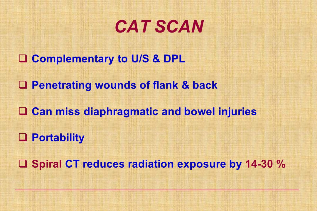 CAT SCAN  Complementary to U/S & DPL  Penetrating wounds of flank & back  Can miss diaphragmatic and bowel injuries  Portability  Spiral CT reduces radiation exposure by 14-30 %