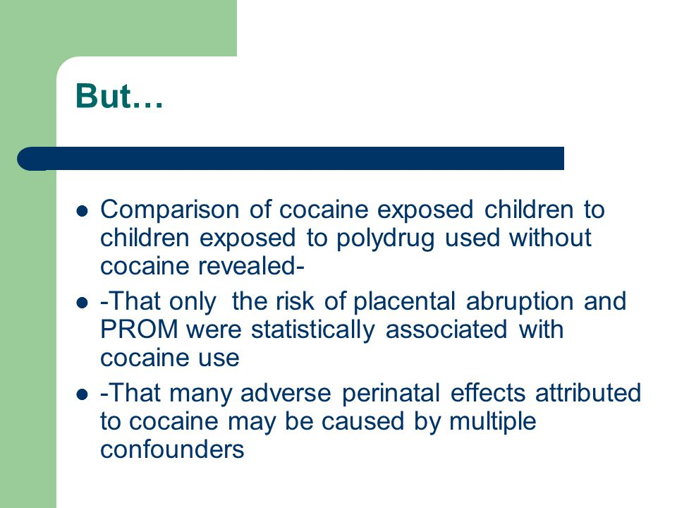 But… Comparison of cocaine exposed children to children exposed to polydrug used without cocaine revealed- -That only the risk of placental abruption and PROM were statistically associated with cocaine use -That many adverse perinatal effects attributed to cocaine may be caused by multiple confounders