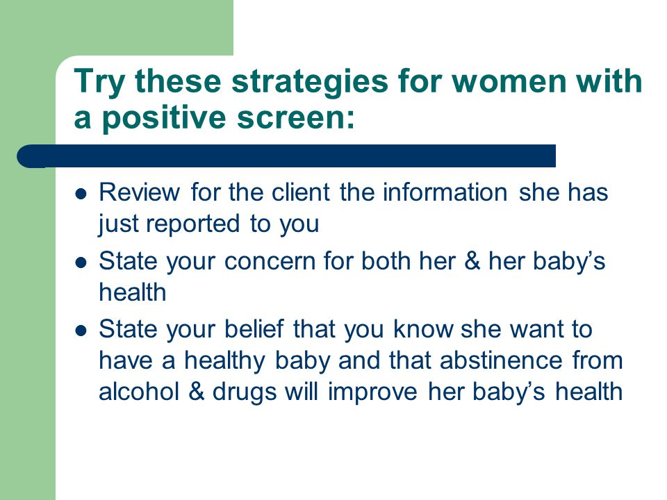 Try these strategies for women with a positive screen: Review for the client the information she has just reported to you State your concern for both her & her baby's health State your belief that you know she want to have a healthy baby and that abstinence from alcohol & drugs will improve her baby's health