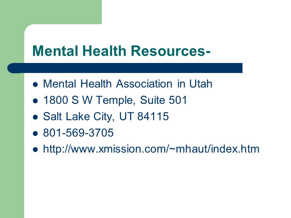 Mental Health Resources- Mental Health Association in Utah 1800 S W Temple, Suite 501 Salt Lake City, UT 84115 801-569-3705 http://www.xmission.com/~mhaut/index.htm