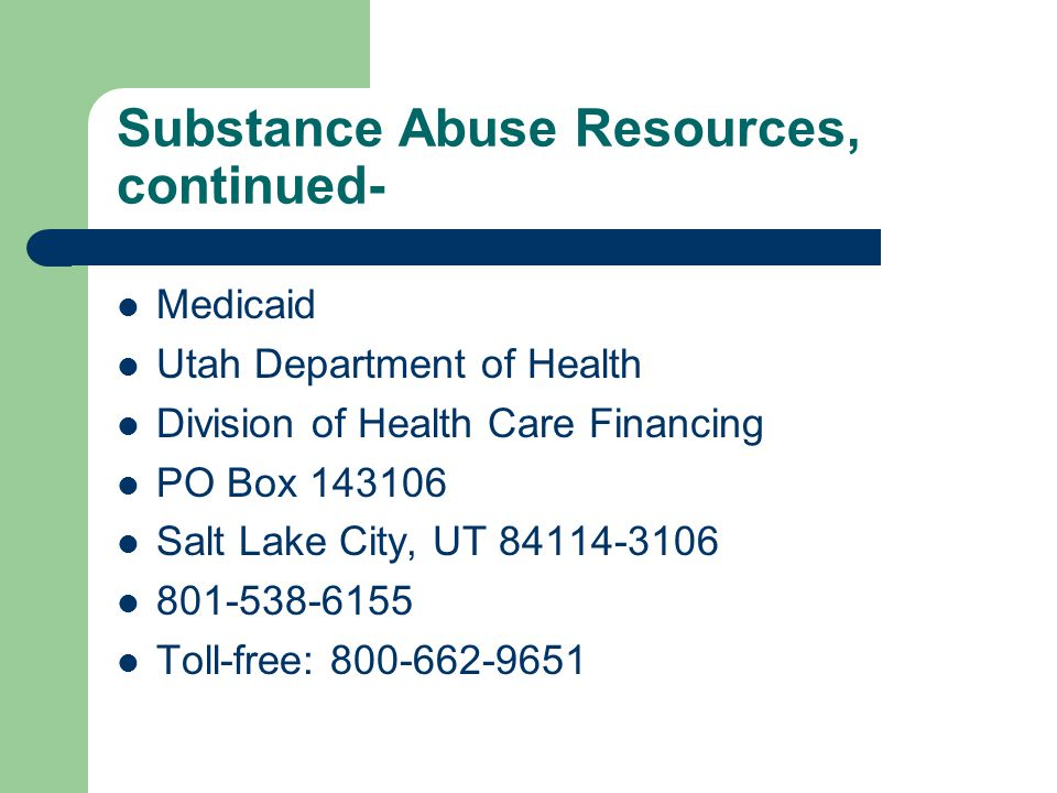 Substance Abuse Resources, continued- Medicaid Utah Department of Health Division of Health Care Financing PO Box 143106 Salt Lake City, UT 84114-3106 801-538-6155 Toll-free: 800-662-9651