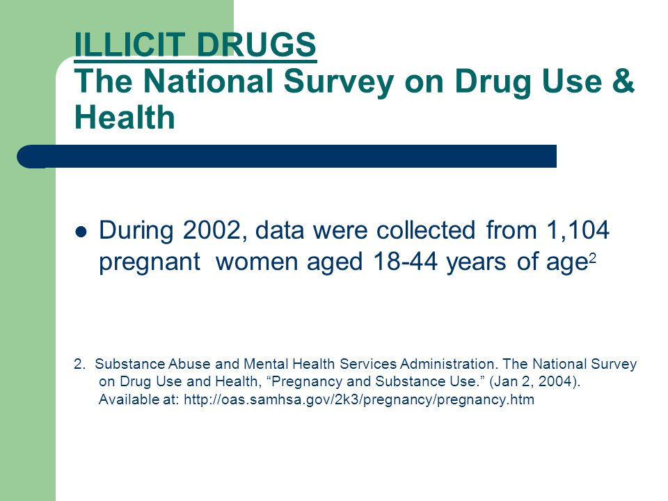 ILLICIT DRUGS The National Survey on Drug Use & Health During 2002, data were collected from 1,104 pregnant women aged 18-44 years of age 2 2.