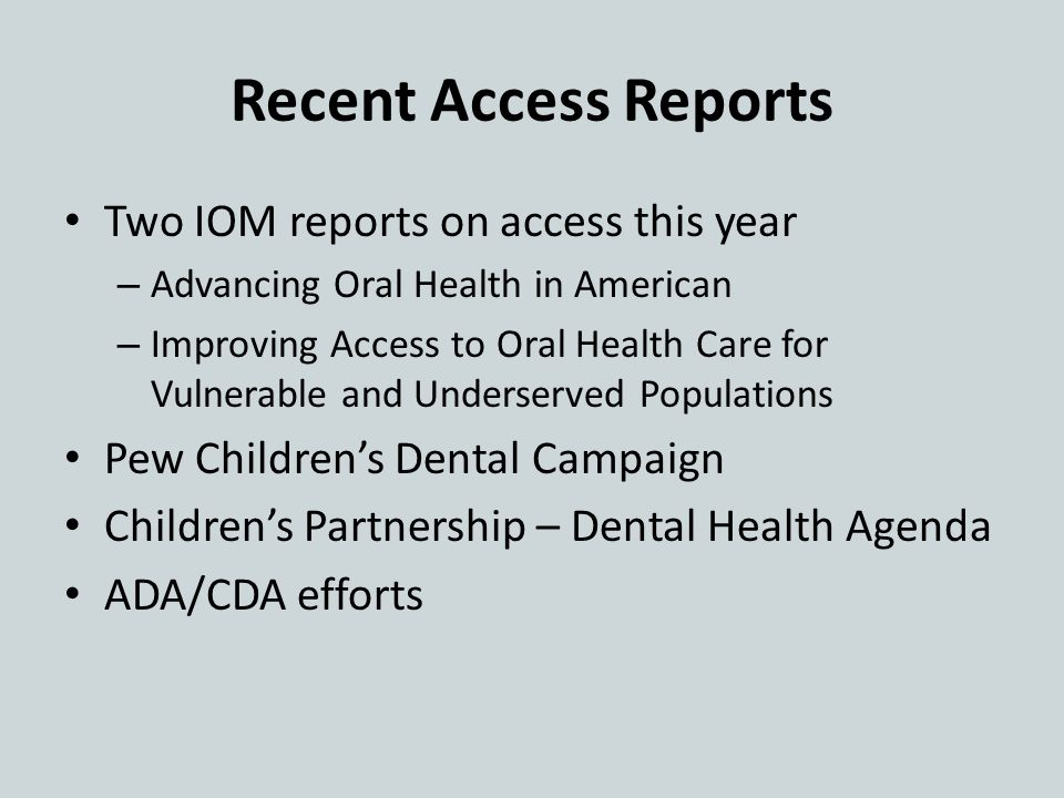 Recent Access Reports Two IOM reports on access this year – Advancing Oral Health in American – Improving Access to Oral Health Care for Vulnerable and Underserved Populations Pew Children's Dental Campaign Children's Partnership – Dental Health Agenda ADA/CDA efforts