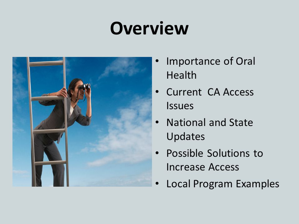 Overview Importance of Oral Health Current CA Access Issues National and State Updates Possible Solutions to Increase Access Local Program Examples