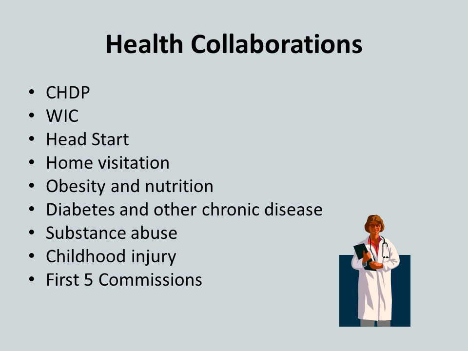 Health Collaborations CHDP WIC Head Start Home visitation Obesity and nutrition Diabetes and other chronic disease Substance abuse Childhood injury First 5 Commissions