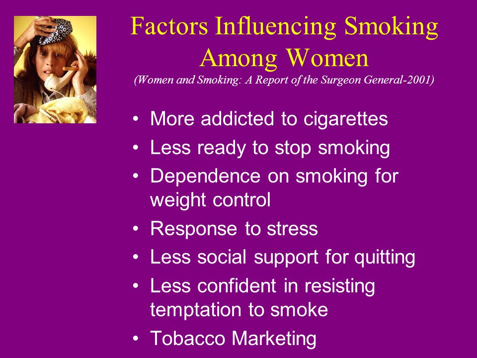 Profile: The Pregnant Smoker White Unmarried 25.5% less than high school education 67% resume smoking in first year after delivery 60% rely on local health departments and/or Medicaid as source of care/payment (Smoke-free Families Nat'l Program Office) 3.8% heavy smokers 25% quit upon learning they are pregnant (Women and Smoking: A Report of the Surgeon General-2001)