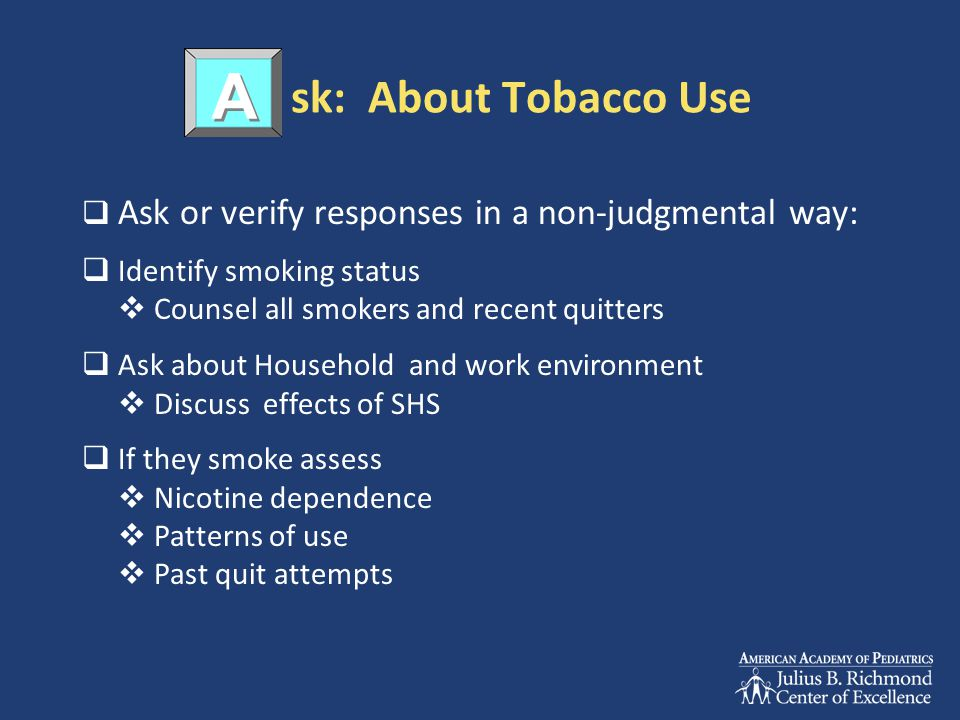 sk: About Tobacco Use  Ask or verify responses in a non-judgmental way:  Identify smoking status  Counsel all smokers and recent quitters  Ask abo