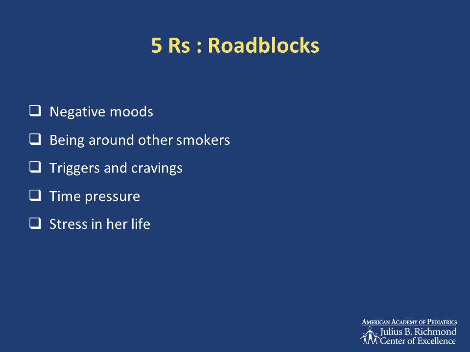 5 Rs : Roadblocks  Negative moods  Being around other smokers  Triggers and cravings  Time pressure  Stress in her life