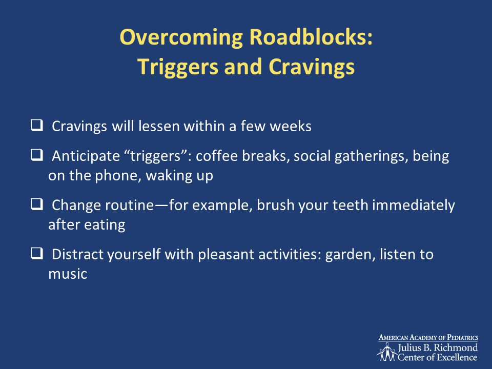 "Overcoming Roadblocks: Triggers and Cravings  Cravings will lessen within a few weeks  Anticipate ""triggers"": coffee breaks, social gatherings, bein"