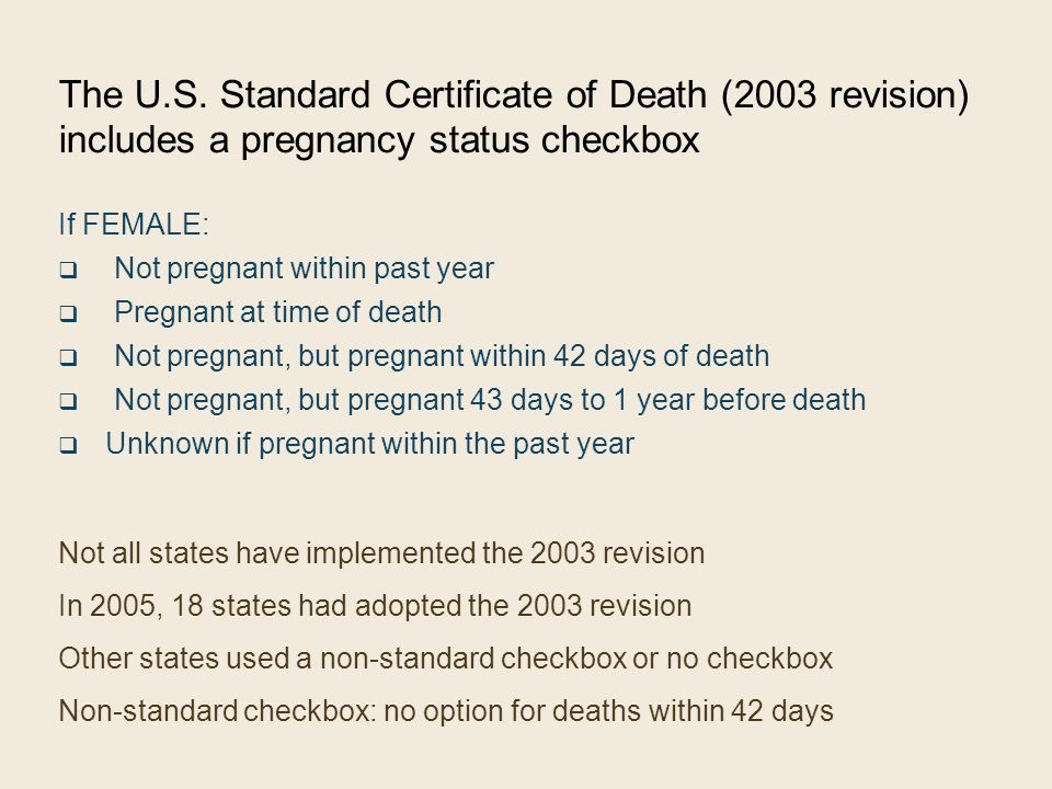 The U.S. Standard Certificate of Death (2003 revision) includes a pregnancy status checkbox If FEMALE:  Not pregnant within past year  Pregnant at t