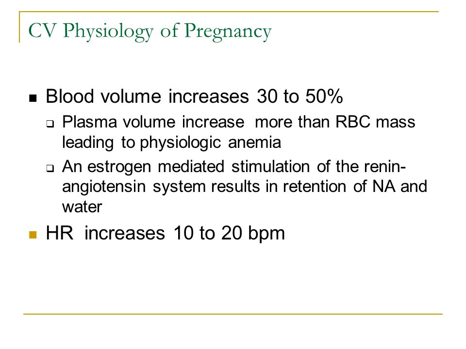 CV Physiology of Pregnancy CO increase up to 45% by 24 wks  These increases begin during the 1 st trimester  Peak by 20-24 wks and are sustained until term  In early pregnancy an increase in SV (20-30%) is responsible to the increase in CO  Later in pregnancy, the increase in HR is responsible since SV decreased due to IVC compression Concurrently there is a substantial reduction in SVR by 21% with decreases in BP and decreases in PVR by 34%