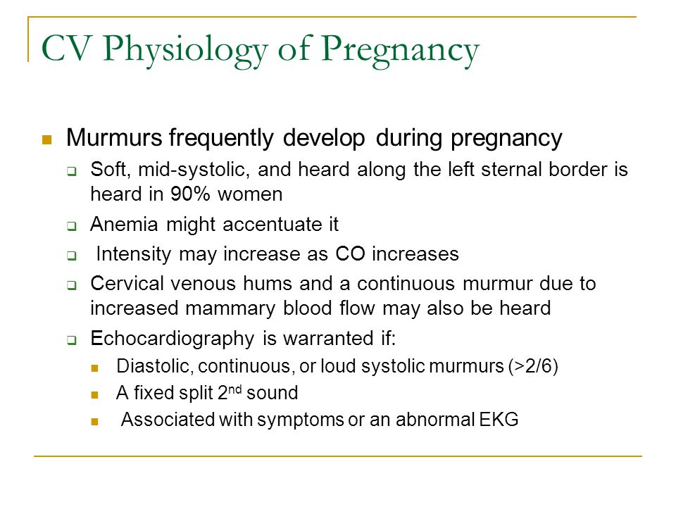 CV Physiology of Pregnancy In normal pregnant women, echocardiography demonstrates:  Minor increases in the left and right ventricular diastolic dimensions (within the normal range)  A slight decrease in the LVES dimension and a minimal increase in the size of the left atrium  Increased transvalvular flow velocities due to the increased BV  Minor degrees of atrioventricular valve regurgitation