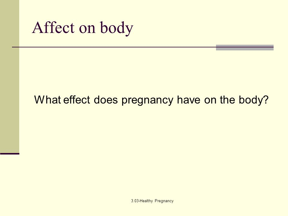 3.03-Healthy Pregnancy Affect on body What effect does pregnancy have on the body?