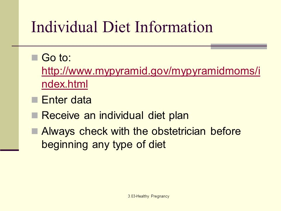 3.03-Healthy Pregnancy Individual Diet Information Go to: http://www.mypyramid.gov/mypyramidmoms/i ndex.html http://www.mypyramid.gov/mypyramidmoms/i ndex.html Enter data Receive an individual diet plan Always check with the obstetrician before beginning any type of diet