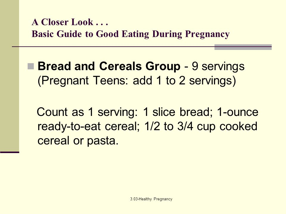 3.03-Healthy Pregnancy Bread and Cereals Group - 9 servings (Pregnant Teens: add 1 to 2 servings) Count as 1 serving: 1 slice bread; 1-ounce ready-to-