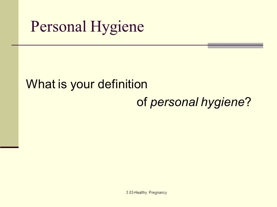 3.03-Healthy Pregnancy Personal Hygiene What is your definition of personal hygiene?