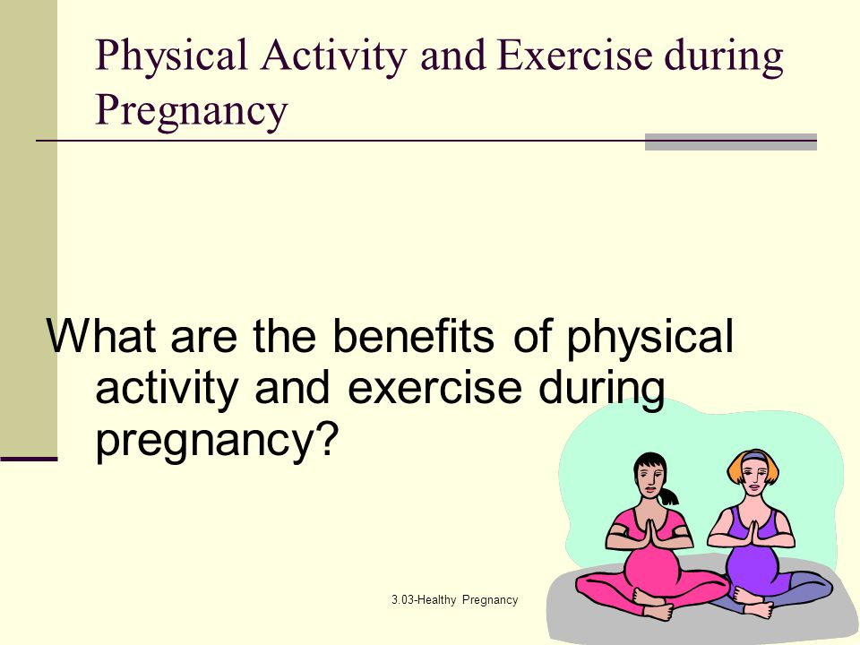 3.03-Healthy Pregnancy Physical Activity and Exercise during Pregnancy What are the benefits of physical activity and exercise during pregnancy?
