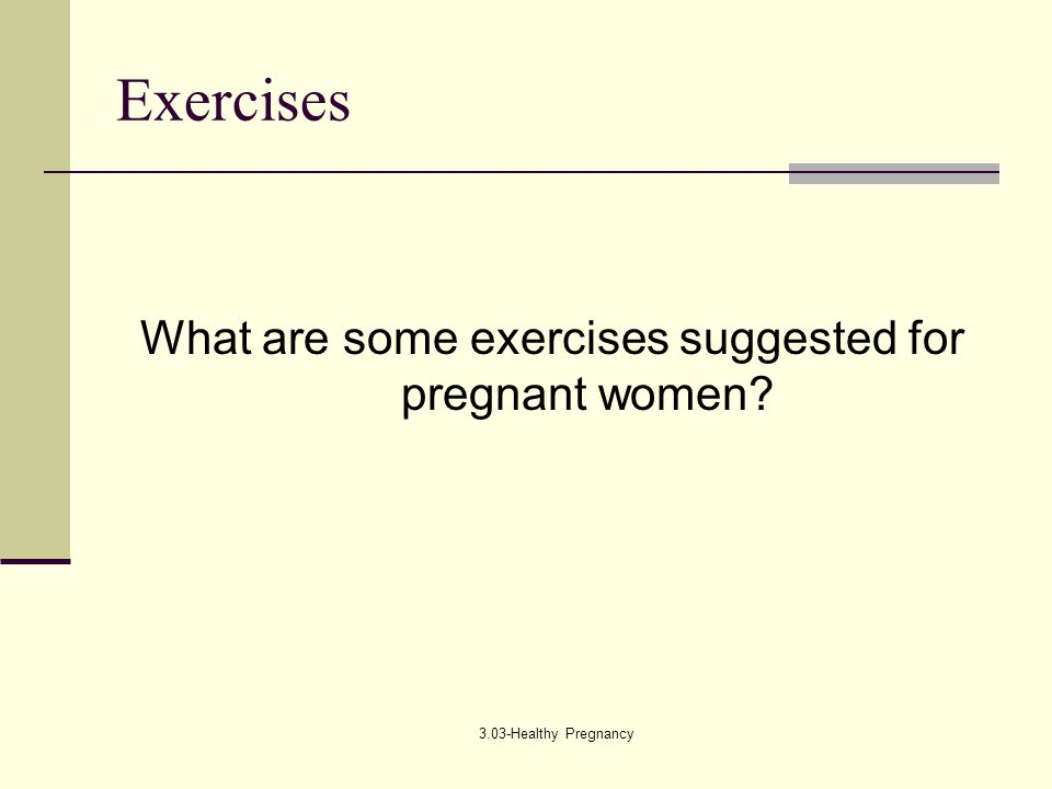 3.03-Healthy Pregnancy Exercises What are some exercises suggested for pregnant women?