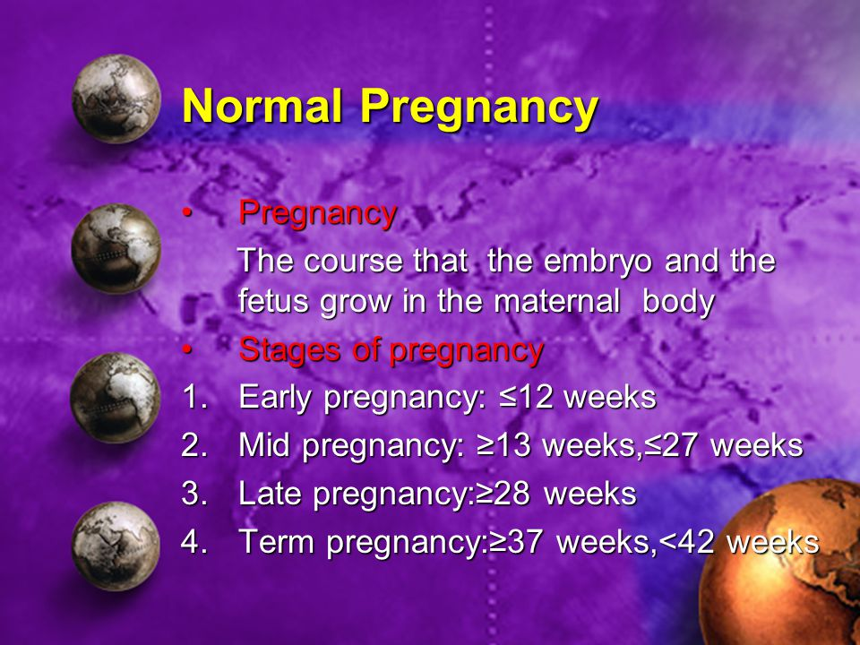 Normal Pregnancy PregnancyPregnancy The course that the embryo and the fetus grow in the maternal body The course that the embryo and the fetus grow in the maternal body Stages of pregnancyStages of pregnancy 1.Early pregnancy: ≤12 weeks 2.Mid pregnancy: ≥13 weeks,≤27 weeks 3.Late pregnancy:≥28 weeks 4.Term pregnancy:≥37 weeks,<42 weeks
