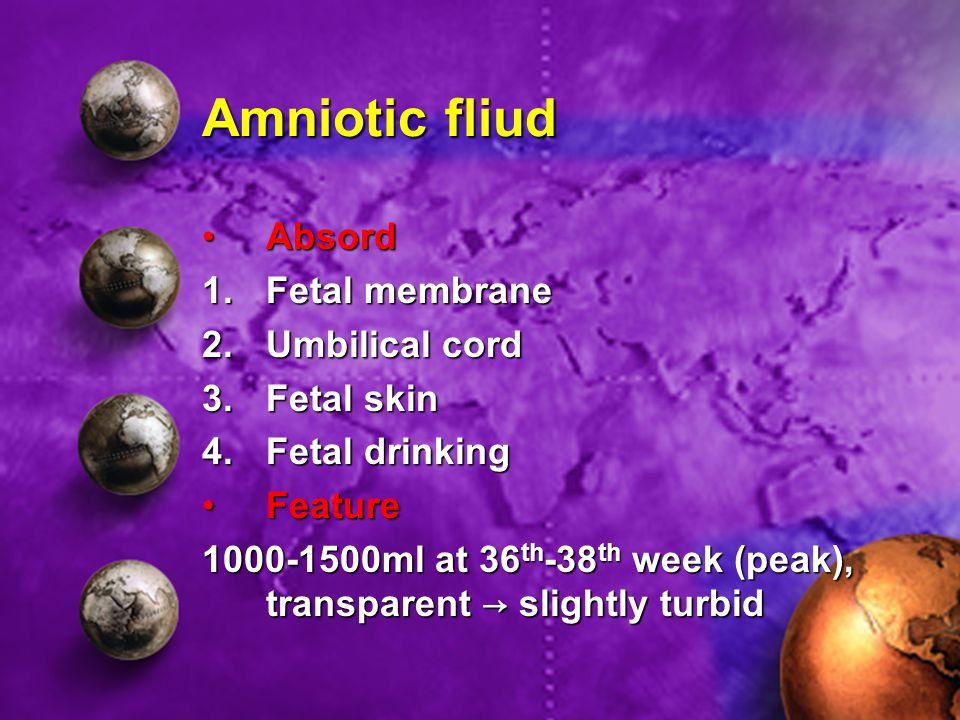 Amniotic fliud AbsordAbsord 1.Fetal membrane 2.Umbilical cord 3.Fetal skin 4.Fetal drinking FeatureFeature 1000-1500ml at 36 th -38 th week (peak), tr