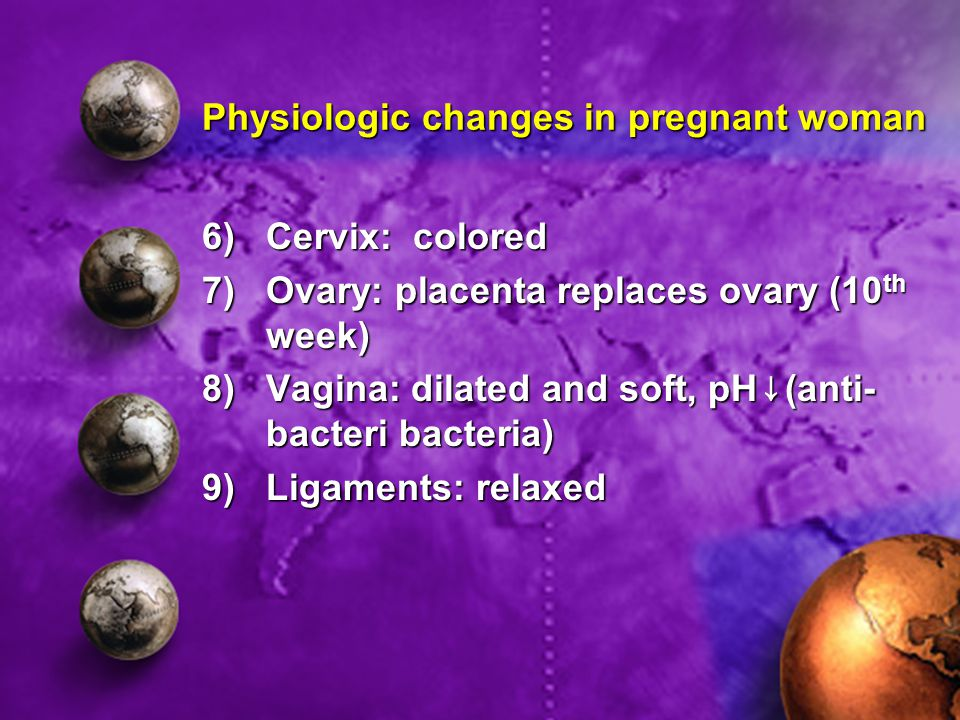 Physiologic changes in pregnant woman 6)Cervix: colored 7)Ovary: placenta replaces ovary (10 th week) 8)Vagina: dilated and soft, pH↓(anti- bacteri bacteria) 9)Ligaments: relaxed