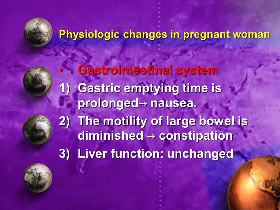 Physiologic changes in pregnant woman Gastrointestinal systemGastrointestinal system 1)Gastric emptying time is prolonged→ nausea.