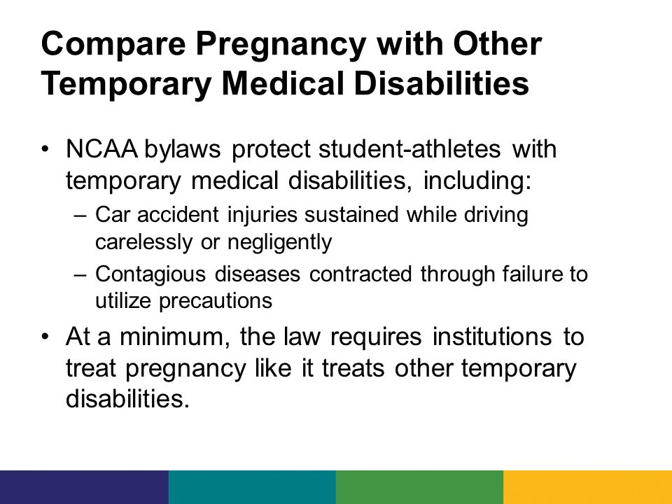 Compare Pregnancy with Other Temporary Medical Disabilities NCAA bylaws protect student-athletes with temporary medical disabilities, including: –Car accident injuries sustained while driving carelessly or negligently –Contagious diseases contracted through failure to utilize precautions At a minimum, the law requires institutions to treat pregnancy like it treats other temporary disabilities.