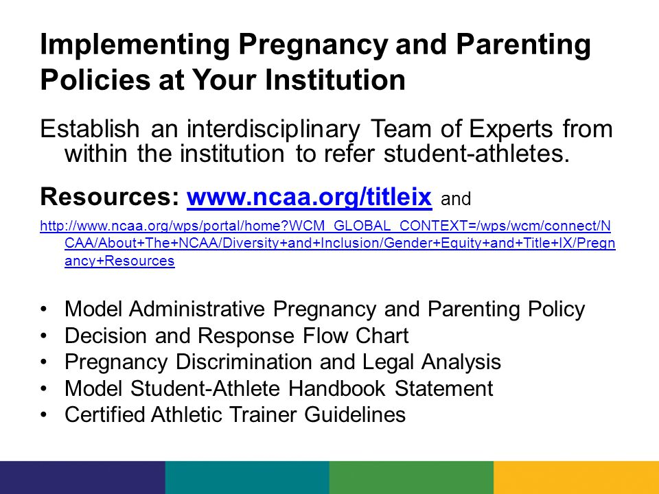 Implementing Pregnancy and Parenting Policies at Your Institution Establish an interdisciplinary Team of Experts from within the institution to refer