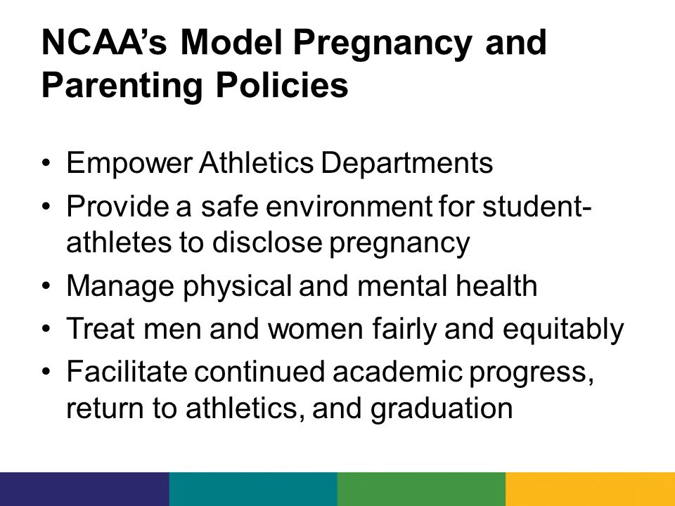 NCAA's Model Pregnancy and Parenting Policies Empower Athletics Departments Provide a safe environment for student- athletes to disclose pregnancy Manage physical and mental health Treat men and women fairly and equitably Facilitate continued academic progress, return to athletics, and graduation