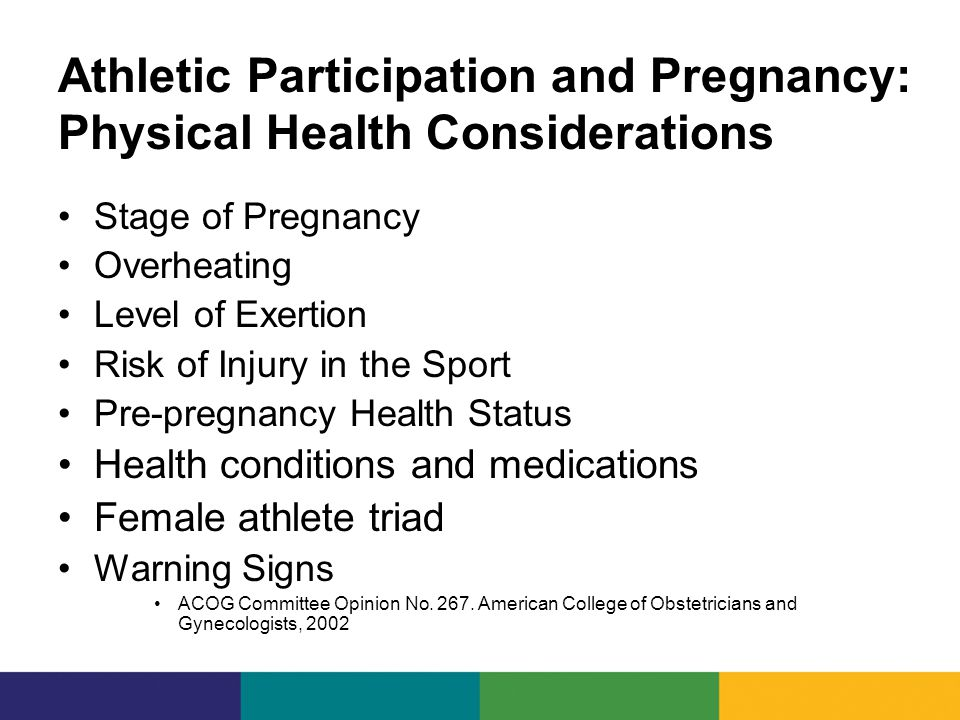 Athletic Participation and Pregnancy: Physical Health Considerations Stage of Pregnancy Overheating Level of Exertion Risk of Injury in the Sport Pre-pregnancy Health Status Health conditions and medications Female athlete triad Warning Signs ACOG Committee Opinion No.