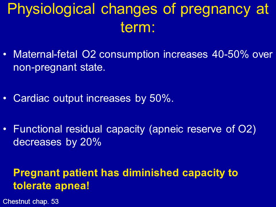 Physiological changes of pregnancy at term: Maternal-fetal O2 consumption increases 40-50% over non-pregnant state. Cardiac output increases by 50%. F