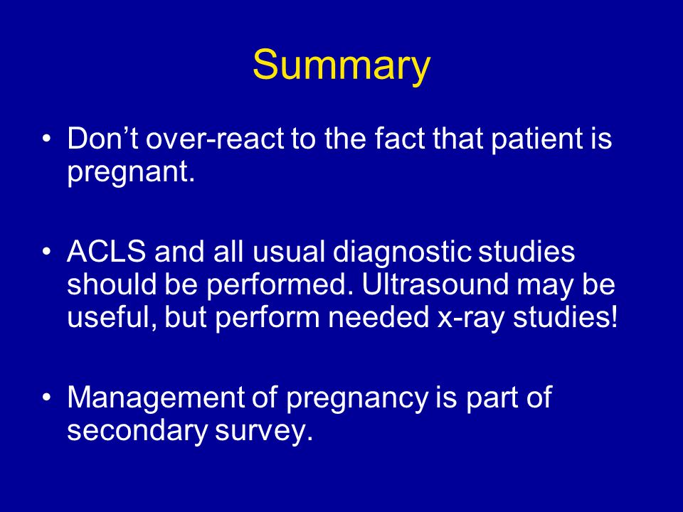 Summary Don't over-react to the fact that patient is pregnant. ACLS and all usual diagnostic studies should be performed. Ultrasound may be useful, bu