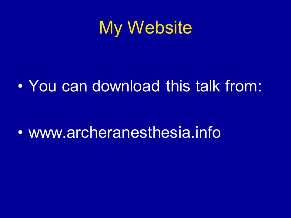 My Website You can download this talk from: www.archeranesthesia.info