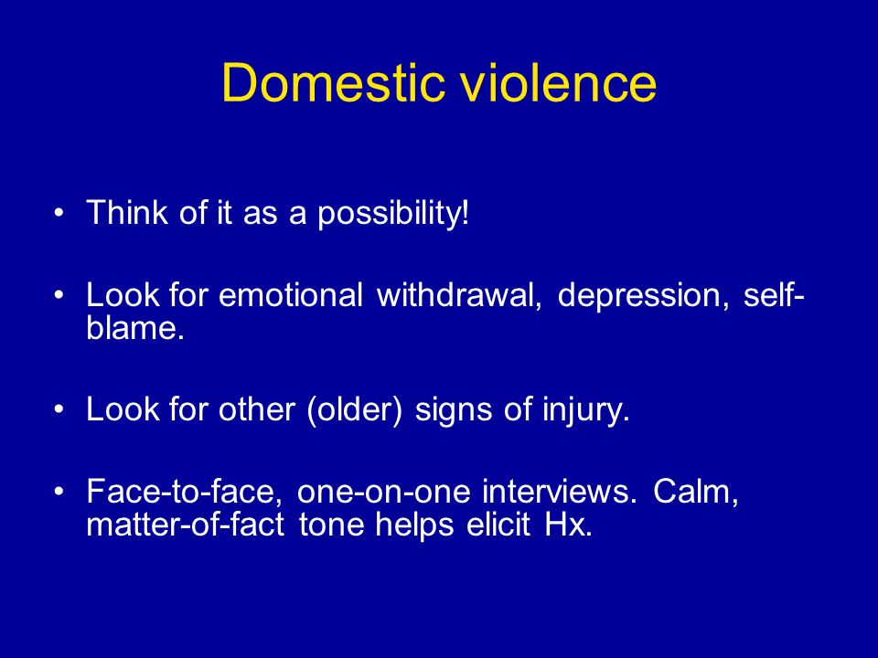 Domestic violence Think of it as a possibility! Look for emotional withdrawal, depression, self- blame. Look for other (older) signs of injury. Face-t