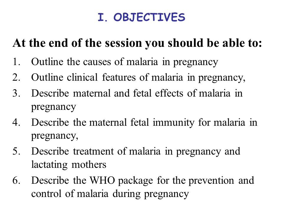 I. OBJECTIVES At the end of the session you should be able to: 1.Outline the causes of malaria in pregnancy 2.Outline clinical features of malaria in