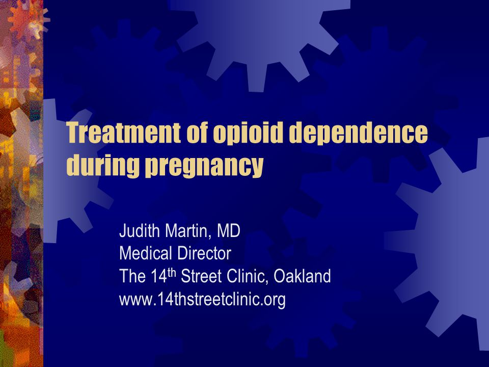Treatment of opioid dependence during pregnancy Judith Martin, MD Medical Director The 14 th Street Clinic, Oakland www.14thstreetclinic.org