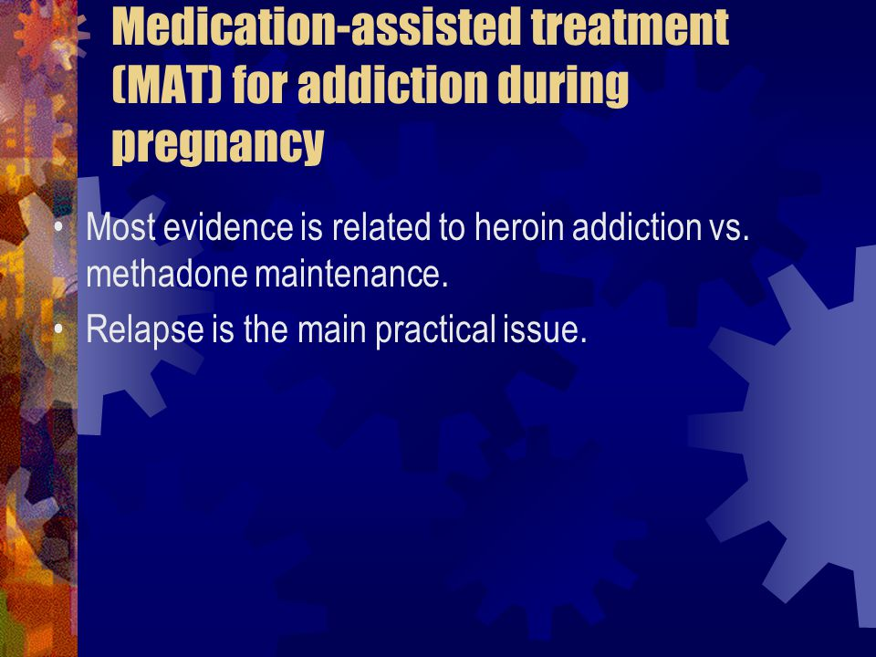 Medication-assisted treatment (MAT) for addiction during pregnancy Most evidence is related to heroin addiction vs.